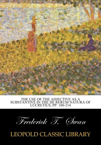 Read Online The Use of the Adjective as a Substantive in the De Rerum Natura of Lucretius, pp. 180-214 pdf