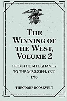 The Winning of the West, Volume 2 : From the Alleghanies to the Mississippi, 1777-1783