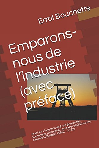 Emparons-nous de l'industrie (avec préface): Essai sur l'industrie de Errol Bouchette, sociologue, journaliste, avocat et bibliothécaire canadien (Québéc)  (1862 – 1912) (French Edition)