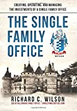 The Single Family Office: Creating, Operating & Managing Investments of a Single Family Office