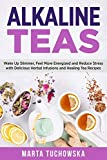 Alkaline Teas: Wake Up Slimmer, Feel More Energized and Reduce Stress with Delicious Herbal Infusions and Healing Tea Recipes (Alkaline Drinks, Alkaline Diet for Beginners)