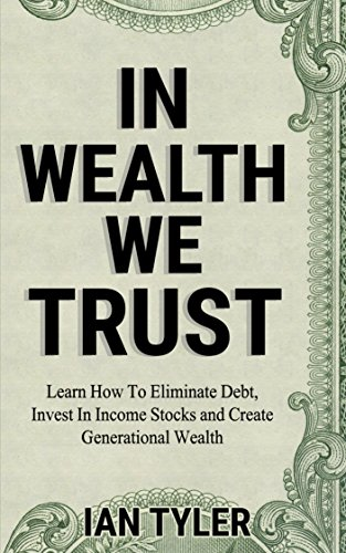 In Wealth We Trust: Learn how to eliminate debt, Invest in income stocks and create generational wealth