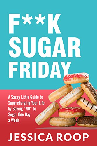 "F**K Sugar Friday: A Sassy Little Guide to Supercharging Your Life by Saying ""No"" to Sugar One Day a Week by [Roop, Jessica]"