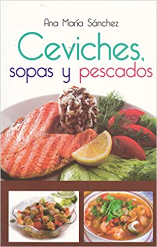 Ceviches, sopas y pescados (Spanish Edition): Ana Maria Sanchez: 9786071413291: Amazon.com: Books