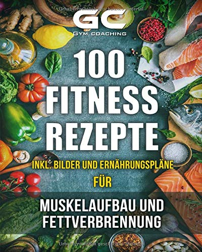 Fitness Rezepte   Muskelaufbau Und Fettverbrennung Inkl. Bilder U. Ernährungspläne  Einfach Und Gesund Kochen Zum Abnehmen Muskelaufbau Und Zur Allgemeinen Fitness