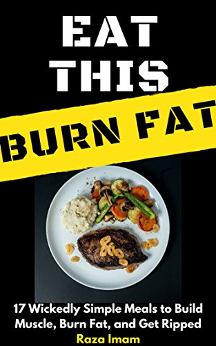 Eat This, Burn Fat: 17 Wickedly Simple Meals to Build Muscle, Burn Fat, and Get Ripped by [Imam, Raza]