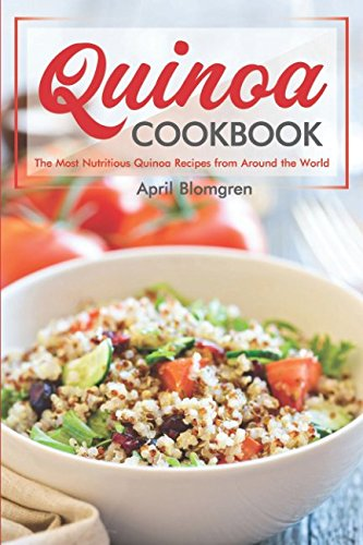 Quinoa Cookbook: The Most Nutritious Quinoa Recipes from Around the World