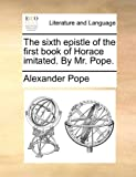 The Sixth Epistle of the First Book of Horace Imitated by Mr Pope, Alexander Pope, 1170018505