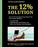The 12% Solution: Earn A 12% Average Annual Return On Your Money, Beating The S&P 500, Mad Money's Jim Cramer, And 99% Of All Mutual Fund Managers... By Making 2-4 Trades Per Month