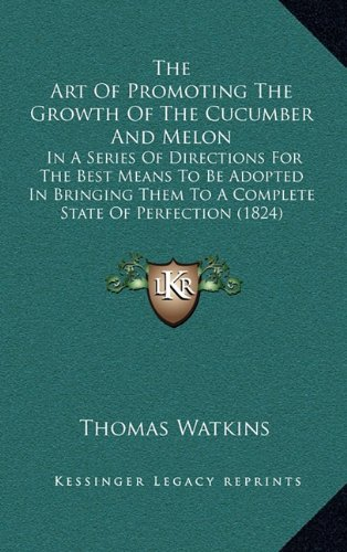 Read Online The Art Of Promoting The Growth Of The Cucumber And Melon: In A Series Of Directions For The Best Means To Be Adopted In Bringing Them To A Complete State Of Perfection (1824) PDF