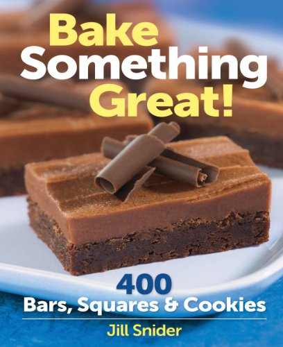 Bake Something Great!: 400 Bars, Squares and Cookies by Jill Snider