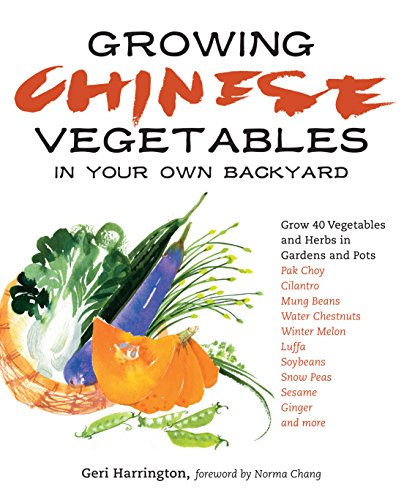 Growing Chinese Vegetables in Your Own Backyard: A Complete Planting Guide for 40 Vegetables and Herbs, from Bok Choy and Chinese Parsley to Mung Beans and Water Chestnuts by [Harrington, Geri]