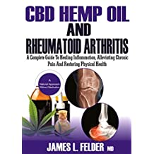 CBD Hemp Oil and Rheumatoid Arthritis: A Complete Guide to Healing Inflammation, Alleviating Chronic Pain And Restoring Physical Health Naturally Without Medications (101 Anti-inflammatory Recipes)