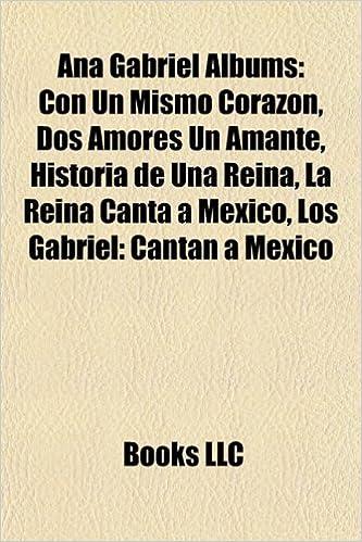 Ana Gabriel Albums Con Un Mismo Corazon Dos Amores Un Amante La Reina Canta A Mexico Historia De Una Reina Los Gabriel Cantan A Mexi Amazon Es Books Llc Group Books Books Llc