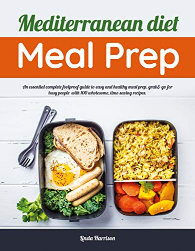 Mediterranean Diet Meal Prep: An Essential Complete Foolproof Guide To Easy And Healthy Meal Prep, Grab& Go For Busy People With 100 Wholesome, Time-saving Recipes. by Linda Harrison