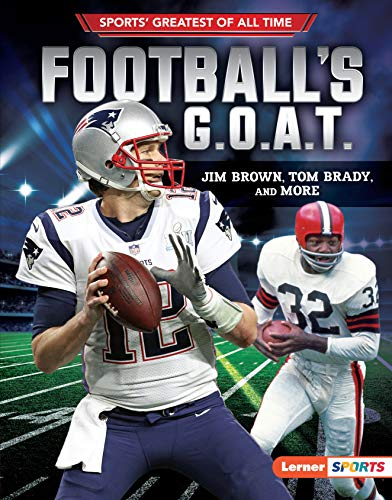 Football's G.O.A.T.: Jim Brown, Tom Brady, and More (Sports' Greatest of All Time (Lerner TM Sports)) (Tom Brady Greatest Quarterback Of All Time)