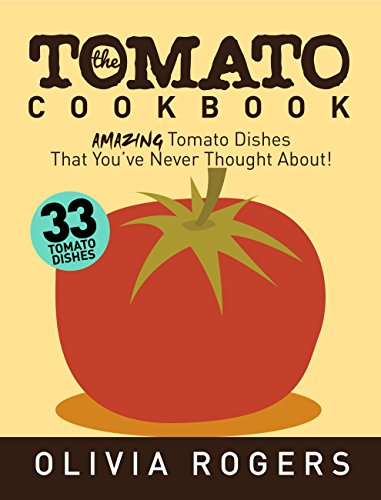 The Tomato Cookbook (2nd Edition): 33 Amazing Tomato Dishes That You've Never Thought About! by [Rogers, Olivia]