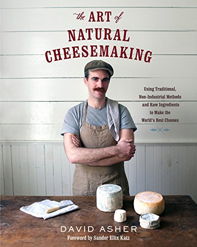 The Art of Natural Cheesemaking: Using Traditional, Non-Industrial Methods and Raw Ingredients to Make the World's Best Cheeses by [Asher, David]