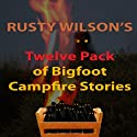 Rusty Wilson's Twelve Pack of Bigfoot Campfire Stories (Collection 6) Audiobook by Rusty Wilson Narrated by Richard Henzel
