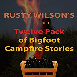 Rusty Wilson's Twelve Pack of Bigfoot Campfire Stories (Collection 6)