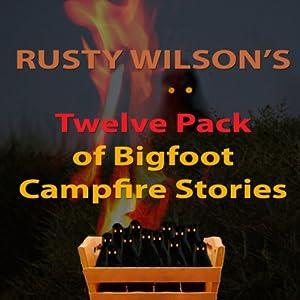 Rusty Wilson's Twelve Pack of Bigfoot Campfire Stories (Collection 6) Audiobook
