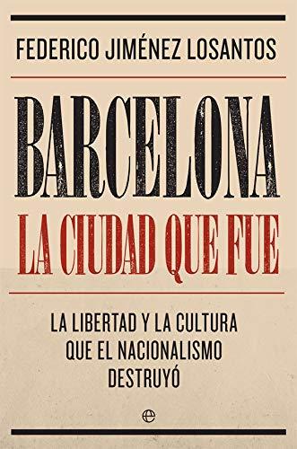 Barcelona. La ciudad que fue: La libertad y la cultura que el nacionalismo destruyó Biografías y memorias: Amazon.es: Jiménez Losantos, Federico: Libros