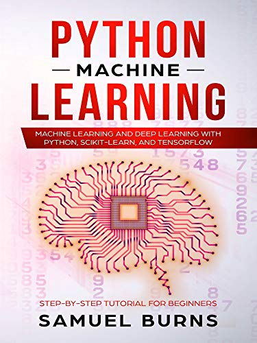 Python Machine Learning: Machine Learning and Deep Learning with Python, scikit-learn and Tensorflow (Step-by-Step Tutorial For Beginners Book 1)