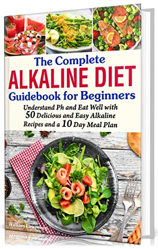 The Complete Alkaline Diet Guidebook for Beginners: Understand pH & Eat Well with 50 Delicious & Easy Alkaline Recipes and a 10 Day Meal Plan (alkaline diet, foods, cookbook, books, herbal medicine)