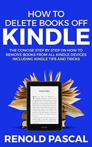 How to delete books off Kindle: The Concise Step by Step on How to remove Books from All Kindle Devices Including Kindle Tips and Tricks (Delete Book Off Kindle)