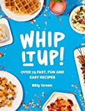 Whip It Up!: Over 75 Fast, Fun and Easy Recipes by Billy Green (2015-10-13)