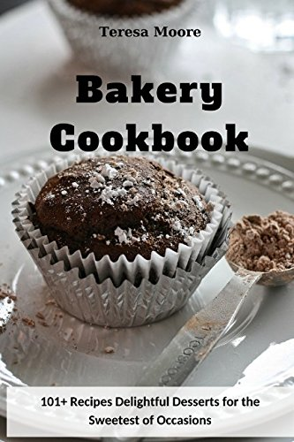 Bakery Cookbook:  101+ Recipes Delightful Desserts for the Sweetest of Occasions (Quick and Easy Natural Food) by Teresa Moore