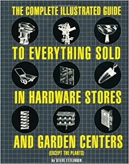 the complete illustrated guide to everything sold in hardware stores and garden centers except the plants