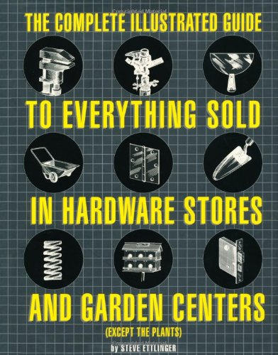 The Complete Illustrated Guide to Everything Sold in Hardware Stores and Garden Centers: (Except the Plants)