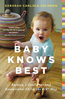 Baby Knows Best: Raising a Confident and Resourceful Child, the RIE™ Way by [Solomon, Deborah Carlisle]