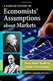A Concise History of Economists' Assumptions about Markets, Robert E. Mitchell, 1440833095