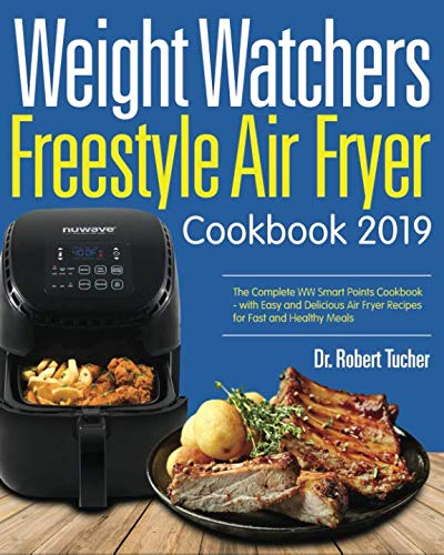 Weight Watchers Freestyle Air Fryer Cookbook 2019: The Complete WW Smart Points Cookbook - with Easy and Delicious Air Fryer Recipes for Fast and Healthy Meals by Dr Robert Tucher