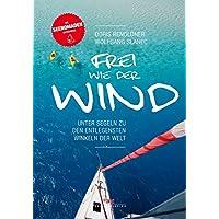 Frei wie der Wind: Unter Segeln zu den entlegensten Winkeln der Welt