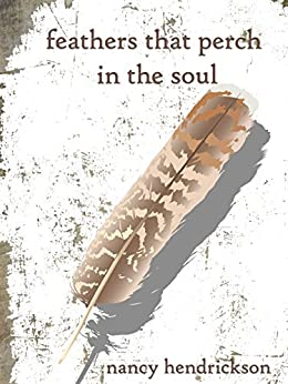 Feathers That Perch in the Soul: A volume of words and images by [Hendrickson, Nancy]