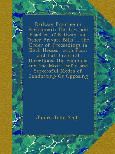 Download Railway Practice in Parliament: The Law and Practice of Railway and Other Private Bills ... the Order of Proceedings in Both Houses, with Plain and ... Successful Modes of Conducting Or Opposing ebook