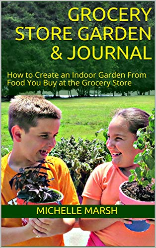 Grocery Store Garden & Journal: How to Create an Indoor Garden From Food You Buy at the Grocery Store