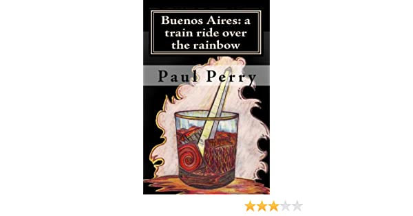 Buenos Aires: a train ride over the rainbow: Paul Perry: 9781451523645: Amazon.com: Books