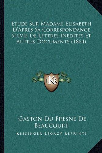 Download Etude Sur Madame Elisabeth D'Apres Sa Correspondance Suivie De Lettres Inedites Et Autres Documents (1864) (French Edition) PDF