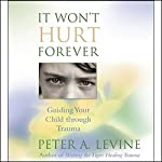 It Won't Hurt Forever: Guiding Your Child Through Trauma | Peter A. Levine