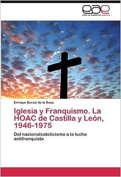 Book Iglesia y Franquismo. La HOAC de Castilla y León, 1946-1975: Del nacionalcatolicismo a la lucha antifranquista (Spanish Edition)