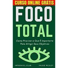 Foco Total: Como Priorizar O Que É Importante Para Atingir Seus Objetivos (Imparavel.club Livro 9)