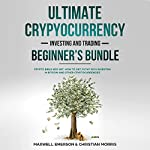 Ultimate Cryptocurrency Investing and Trading Beginner's Bundle: Crypto Bible Box Set | Maxwell Emerson,Christian Morris