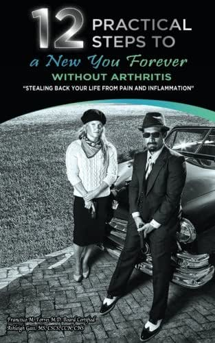 12 Practical Steps to a New You Forever Without Arthritis: Stealing Back Your Life from Pain and Inflammation (Volume 1)