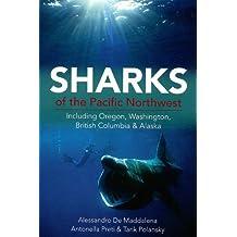 Sharks of the Pacific Northwest: Including Oregon, Washington, British Columbia and Alaska