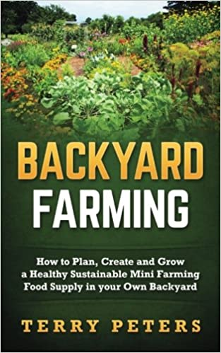 Backyard Farming: How to Plan, Create and Grow a Healthy Sustainable