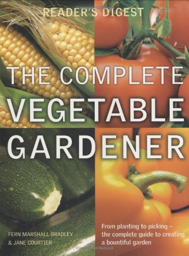 The Complete Vegetable Gardener: A Practical Guide to Growing Fresh and Delicious Vegetables (Readers Digest) Jane Courtier